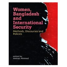 Women, Bangladesh and International Security: Methods Discourses and Politics by Imtiaz Ahmed