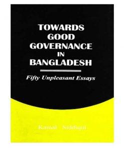 Towards Good Governance in Bangladesh - Fifty Unpleasant Essays by Kamal Siddiqui