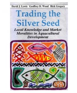 Trading the Silver Seed - Local Knowledge and Market Moralities in Aquacultural Development by David J. Lewis