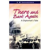 There and Back Again - A Diplomat's Tale by K M Shehabuddin