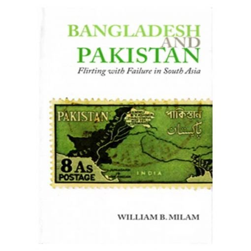 Bangladesh and Pakistan: Flirting with Failure in South Asia by William B. Milam