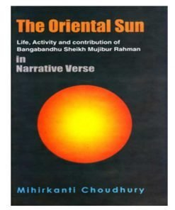 The Oriental Sun - Life, Activity and contribution of Bangabandhu Sheikh Mujibur Rahman in Narrative Verse by Mihirkanti Choudhury
