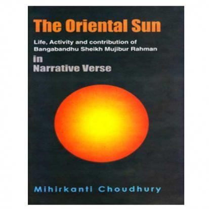 The Oriental Sun - Life, Activity and contribution of Bangabandhu Sheikh Mujibur Rahman in Narrative Verse by Mihirkanti Choudhury