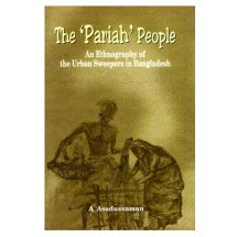 The 'Pariah' People - An Ethnography of the Urban Sweepers in Bangladesh by A Asaduzzaman