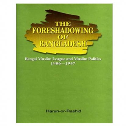 The Foreshadowing of Bangladesh: Bengal Muslim League and Muslim Politics: 1906-1947 by Harun-or-Rashid
