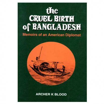 The Cruel Birth of Bangladesh: Memoirs of an American Diplomat by Archer K Blood