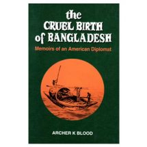 The Cruel Birth of Bangladesh: Memoirs of an American Diplomat by Archer K Blood
