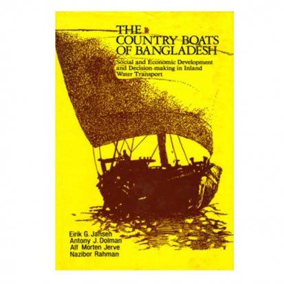 The Country Boats of Bangladesh: Social and Economic Development and Decision-making in Inland Water Transport by Eirik G. Jansen, Antony J. Dolman, Alf Morten Jerve, Nazibor Rahman