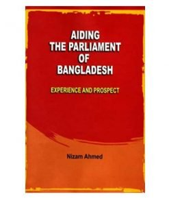 Aiding The Parliament of Bangladesh Experience and Prospect by Nizam Ahmed