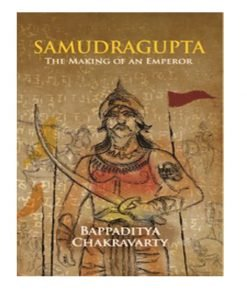 Samudragupta: The Making of an Emperor By Bappaditya Chakravarty
