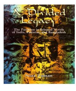 A Divided Legacy: The Partition in Selected Novels of India, Pakistan and Bangladesh by Niaz Zaman