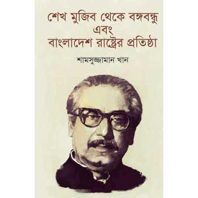 শেখ মুজিব থেকে বঙ্গবন্ধু এবং বাংলাদেশ রাষ্ট্রের প্রতিষ্ঠা: শামসুজ্জামান খান