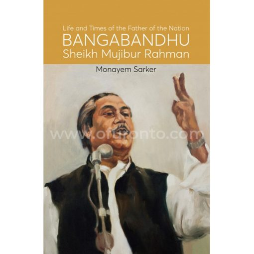 Life and Times of the Father of the Nation Bangabandhu Sheikh Mujibur Rahman: Monayem Sarker