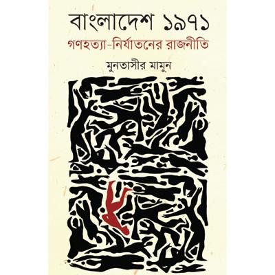 বাংলাদেশ ১৯৭১ গণহত্যা-নির্যাতনের রাজনীতি: মুনতাসীর মামুন