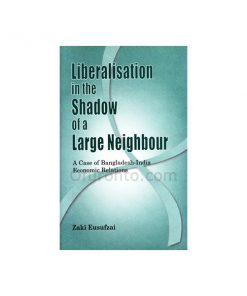 Liberalization in the Shadow of a Large Nation - A Case Study of Bangladesh-India Economic Relations: Zaki Yousafzai